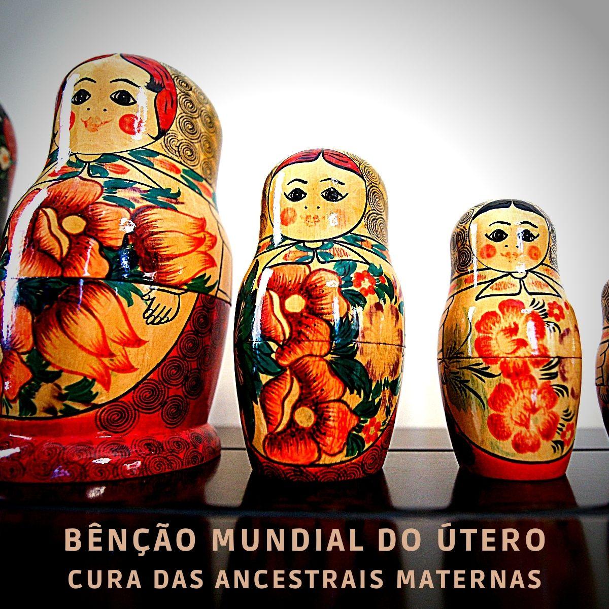 """Foto com o seguinte texto: """"Bênção Mundial do Útero - Cura das Ancestrais Maternas"""". A foto tem três bonecas matrioskas."""